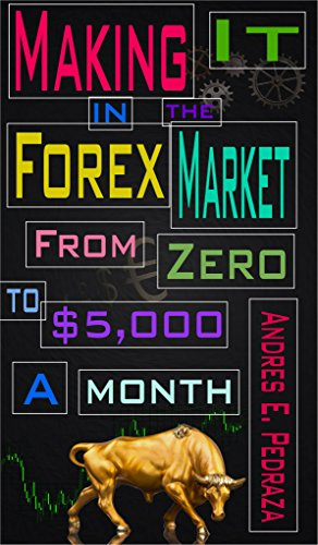 Making It in the Forex Market: From Zero to $5,000 Per Month (Special FX Academy)